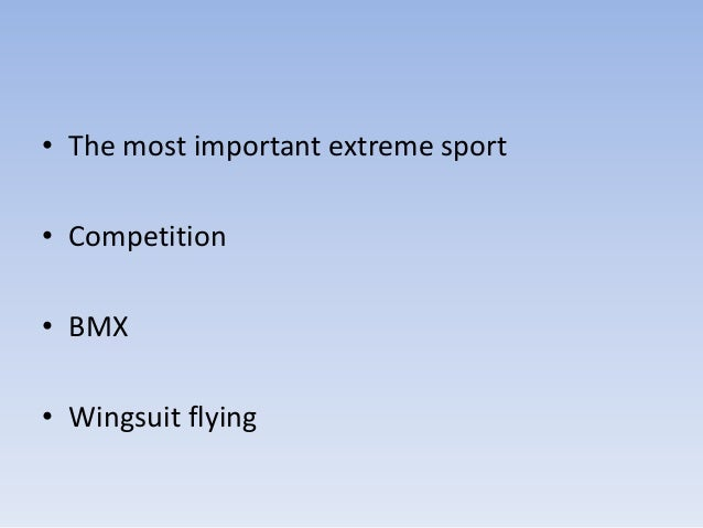 • The most important extreme sport• Competition• BMX• Wingsuit flying