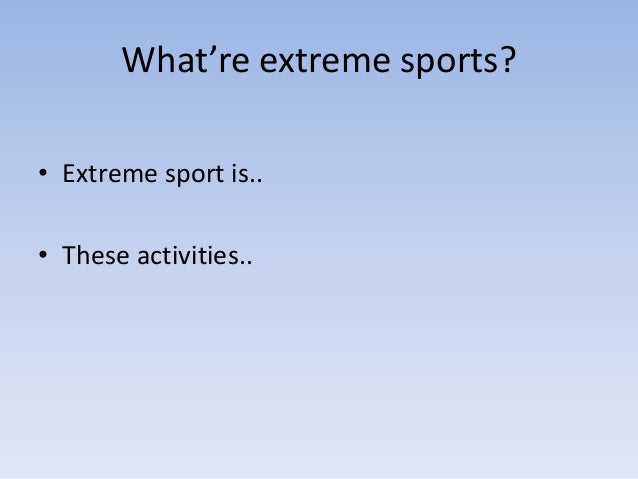 What're extreme sports?• Extreme sport is..• These activities..