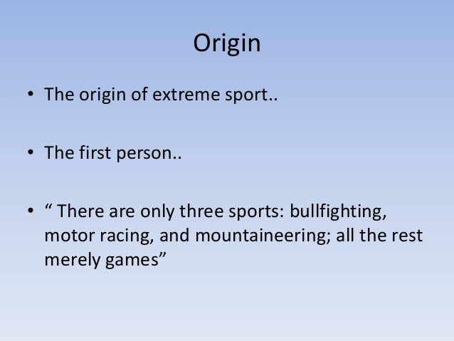 """Origin• The origin of extreme sport..• The first person..• """" There are only three sports: bullfighting,  motor racing, and..."""