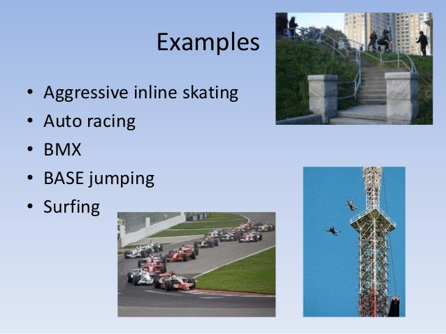 Examples•   Aggressive inline skating•   Auto racing•   BMX•   BASE jumping•   Surfing