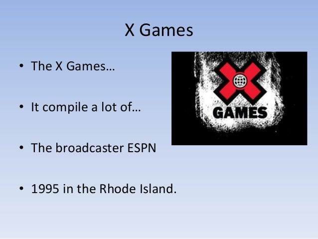 X Games• The X Games…• It compile a lot of…• The broadcaster ESPN• 1995 in the Rhode Island.