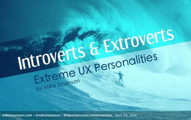 miketownson.com • @miketownson • Slideshare.com/miketownson April 24, 2014 Introverts & Extroverts Extreme UX Personalitie...