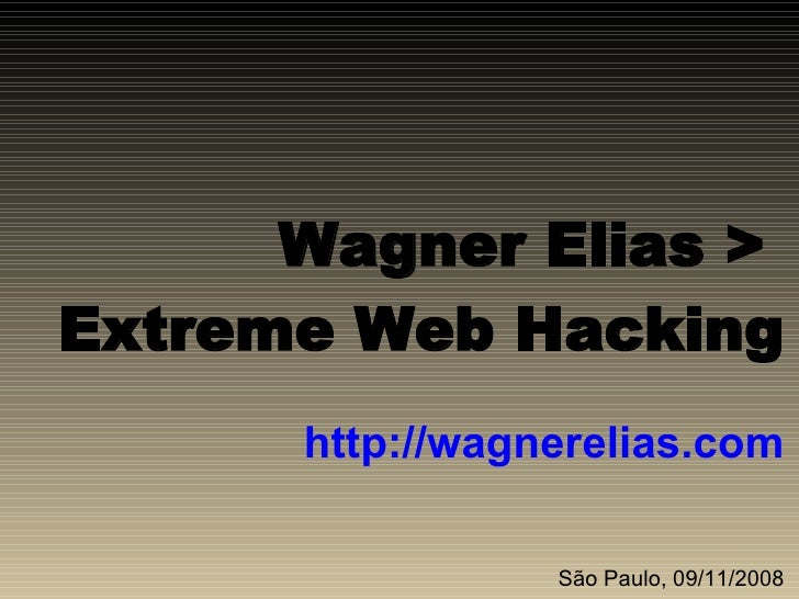 Wagner Elias >  Extreme Web Hacking http://wagnerelias.com São Paulo, 09/11/2008