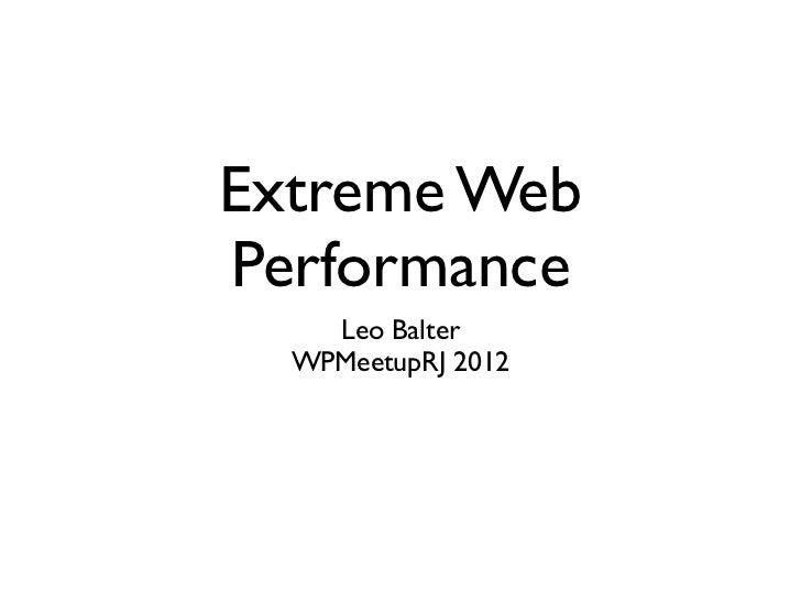 Extreme WebPerformance    Leo Balter  WPMeetupRJ 2012