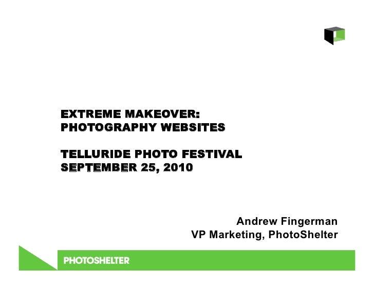 EXTREME MAKEOVER: PHOTOGRAPHY WEBSITES  TELLURIDE PHOTO FESTIVAL SEPTEMBER 25, 2010                            Andrew Fing...