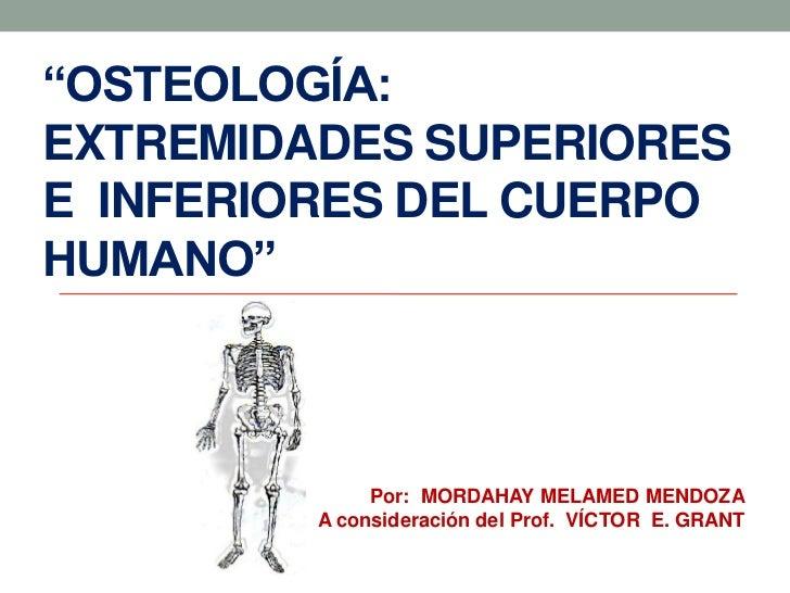 """OSTEOLOGÍA:EXTREMIDADES SUPERIORESE INFERIORES DEL CUERPOHUMANO""              Por: MORDAHAY MELAMED MENDOZA         A con..."