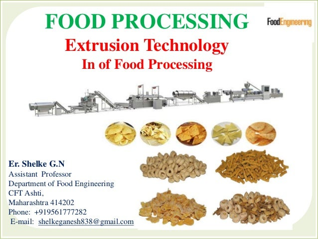 FOOD PROCESSING Extrusion Technology In of Food Processing Er. Shelke G.N Assistant Professor Department of Food Engineeri...