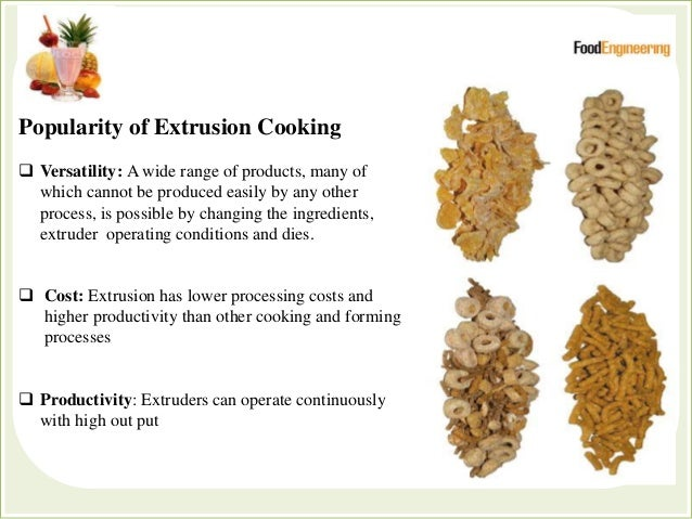 Popularity of Extrusion Cooking  Versatility: A wide range of products, many of which cannot be produced easily by any ot...