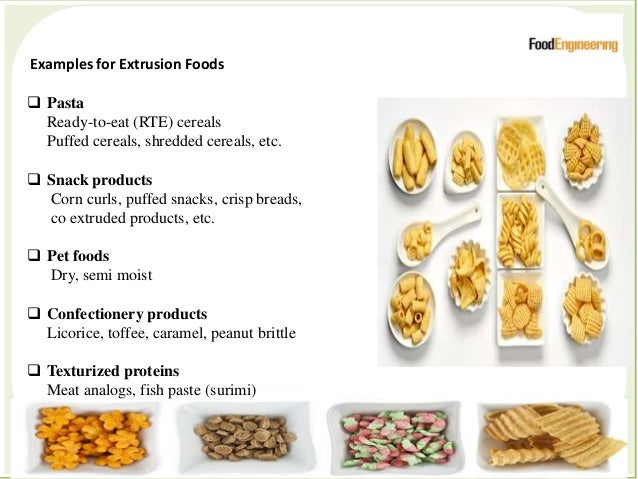 Examples for Extrusion Foods  Pasta Ready-to-eat (RTE) cereals Puffed cereals, shredded cereals, etc.  Snack products Co...