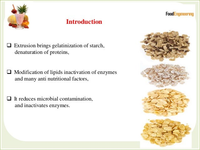  Extrusion brings gelatinization of starch, denaturation of proteins,  Modification of lipids inactivation of enzymes an...