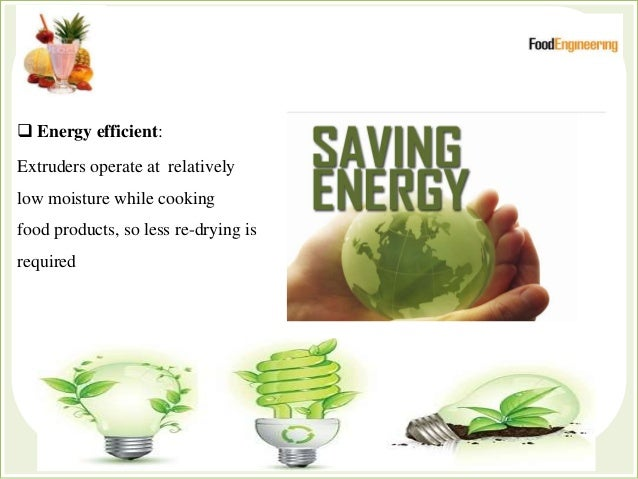  Energy efficient: Extruders operate at relatively low moisture while cooking food products, so less re-drying is required