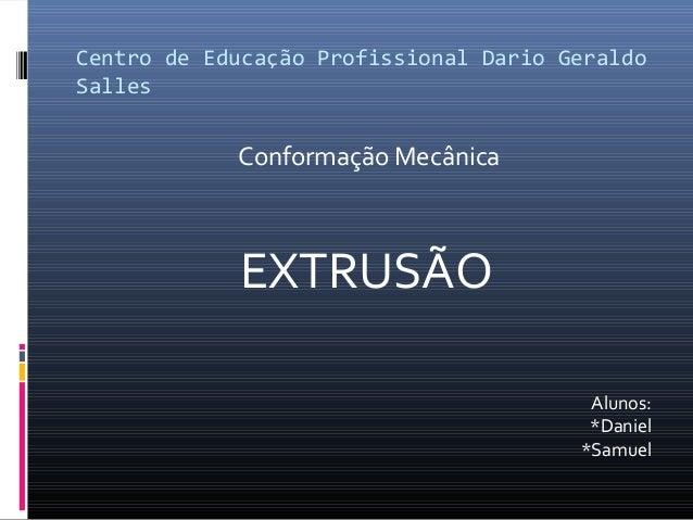 Centro de Educação Profissional Dario Geraldo Salles Conformação Mecânica EXTRUSÃO Alunos: *Daniel *Samuel