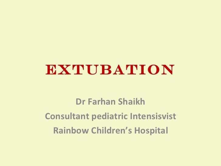 EXTUBATION Dr Farhan Shaikh Consultant pediatric Intensisvist Rainbow Children's Hospital