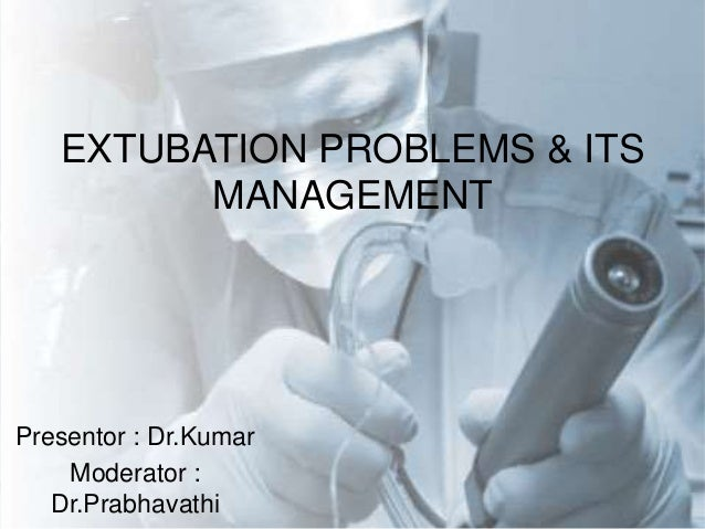 Presentor : Dr.Kumar Moderator : Dr.Prabhavathi EXTUBATION PROBLEMS & ITS MANAGEMENT
