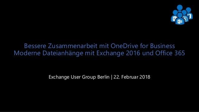 Exchange User Group Berlin 1 Bessere Zusammenarbeit mit OneDrive for Business Moderne Dateianhänge mit Exchange 2016 und O...