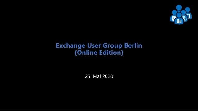Exchange User Group Berlin 1 Exchange User Group Berlin {Online Edition} 25. Mai 2020