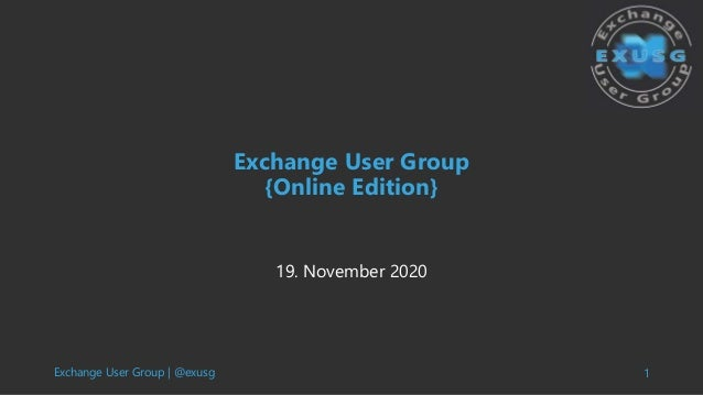 Exchange User Group | @exusg 1 Exchange User Group {Online Edition} 19. November 2020