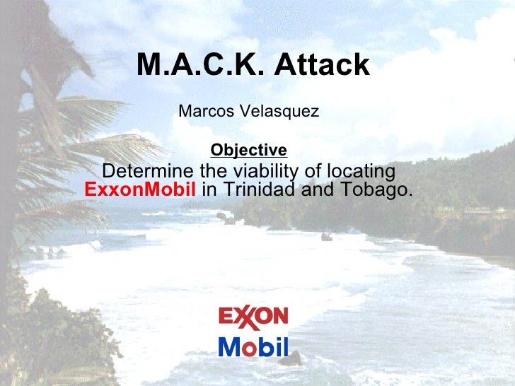 M.A.C.K. Attack Marcos Velasquez Objective Determine the viability of locating  ExxonMobil  in Trinidad and Tobago.