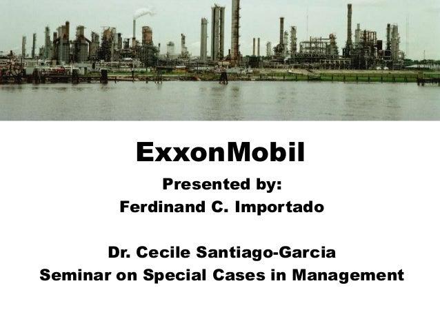 ExxonMobil Presented by: Ferdinand C. Importado Dr. Cecile Santiago-Garcia Seminar on Special Cases in Management