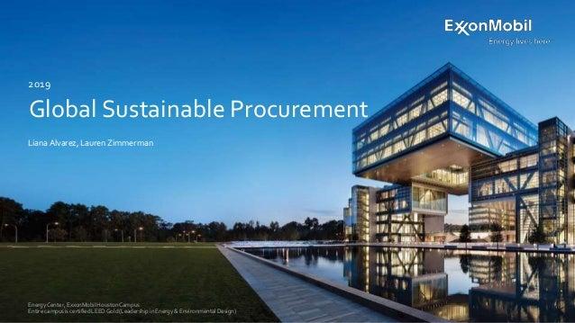 Global Sustainable Procurement Liana Alvarez, Lauren Zimmerman 2019 Energy Center, ExxonMobilHouston Campus Entire campus ...