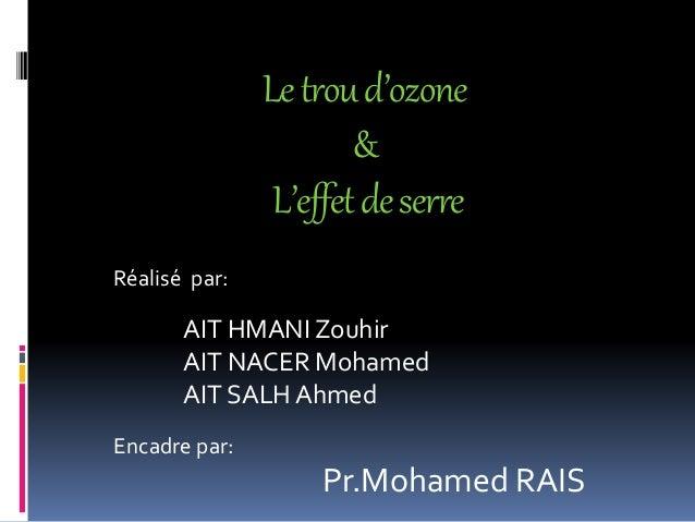 Letroud'ozone & L'effetdeserre Réalisé par: AIT HMANI Zouhir AIT NACER Mohamed AIT SALH Ahmed Encadre par: Pr.Mohamed RAIS