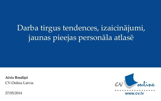 Aivis Brodiņš CV-Online Latvia 27/05/2014 Darba tirgus tendences, izaicinājumi, jaunas pieejas personāla atlasē