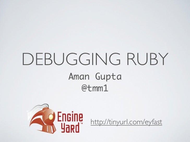 DEBUGGING RUBY    Aman Gupta      @tmm1        http://tinyurl.com/eyfast