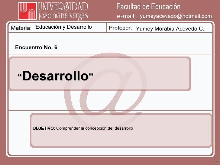 """Educación y Desarrollo Yumey Morabia Acevedo C. [email_address] Encuentro No. 6 """" Desarrollo """" OBJETIVO:  Comprender la co..."""
