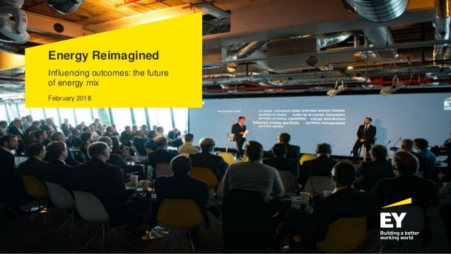 Energy Reimagined Influencing outcomes: the future of energy mix February 2018