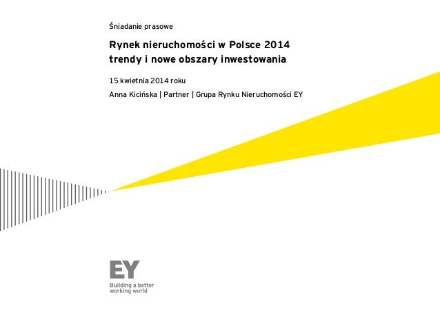 Rynek nieruchomości w Polsce 2014 trendy i nowe obszary inwestowania 15 kwietnia 2014 roku Anna Kicińska | Partner | Grupa...