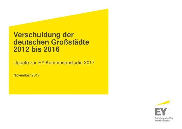 Verschuldung der deutschen Großstädte 2012 bis 2016 Update zur EY-Kommunenstudie 2017 November 2017