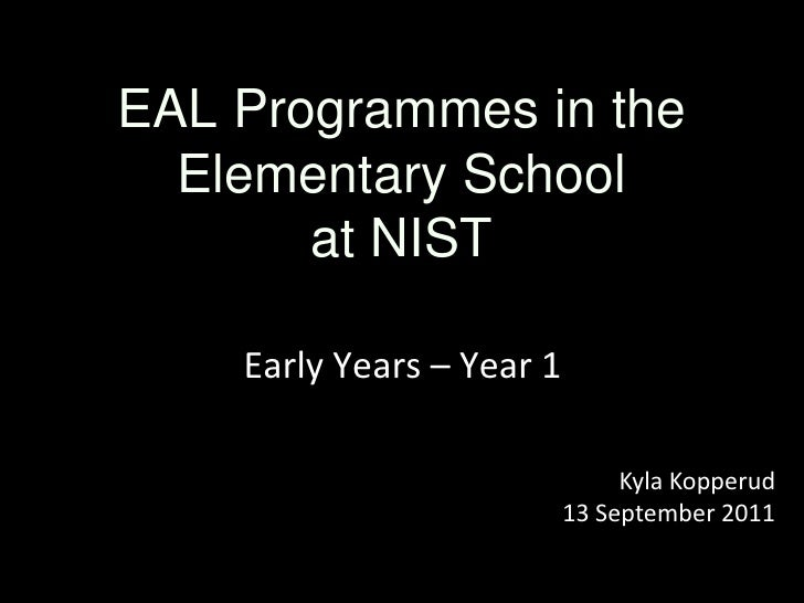 EAL Programmes in the Elementary School  at NIST<br />Early Years – Year 1<br />Kyla Kopperud<br />13 September 2011<br />