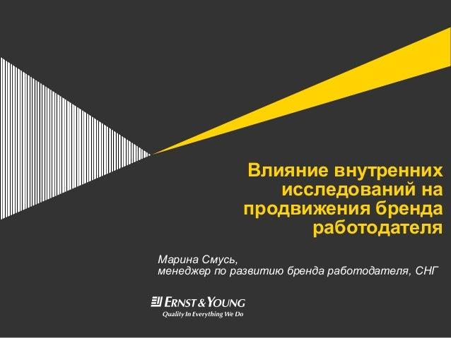 Влияние внутреннихисследований напродвижения брендаработодателяМарина Смусь,менеджер по развитию бренда работодателя, СНГ