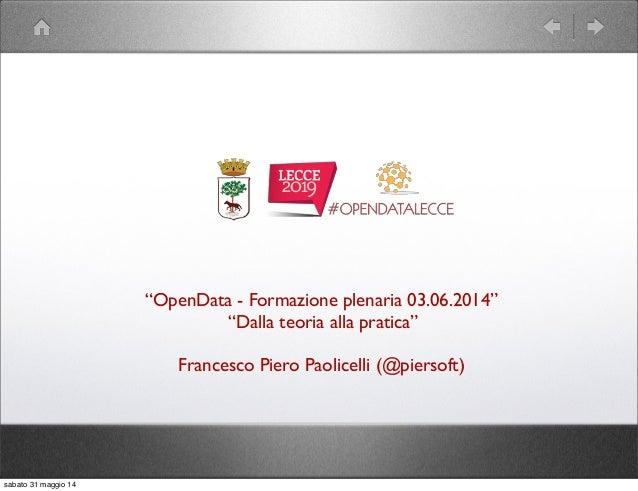 """""""OpenData - Formazione plenaria 03.06.2014"""" """"Dalla teoria alla pratica"""" Francesco Piero Paolicelli (@piersoft) sabato 31 m..."""