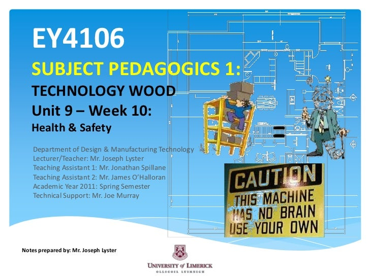 EY4106SUBJECT PEDAGOGICS 1:TECHNOLOGY WOODUnit 9 – Week 10:Health & Safety<br />Department of Design & Manufacturing Techn...