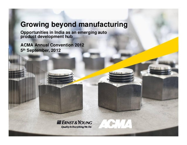 Growing beyond manufacturingOpportunities in India as an emerging autoproduct development hubACMA Annual Convention 20125t...