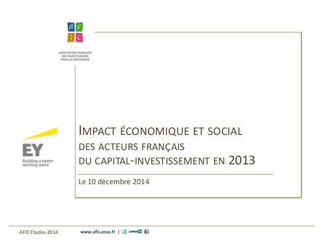 www.afic.asso.fr |  IMPACT ÉCONOMIQUE ET SOCIAL  DES ACTEURS FRANÇAIS  DU CAPITAL-INVESTISSEMENT EN 2013  Le 10 décembre 2...