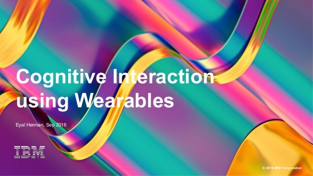 1 © 2016 IBM Corporation Cognitive Interaction using Wearables Eyal Herman, Sep 2016