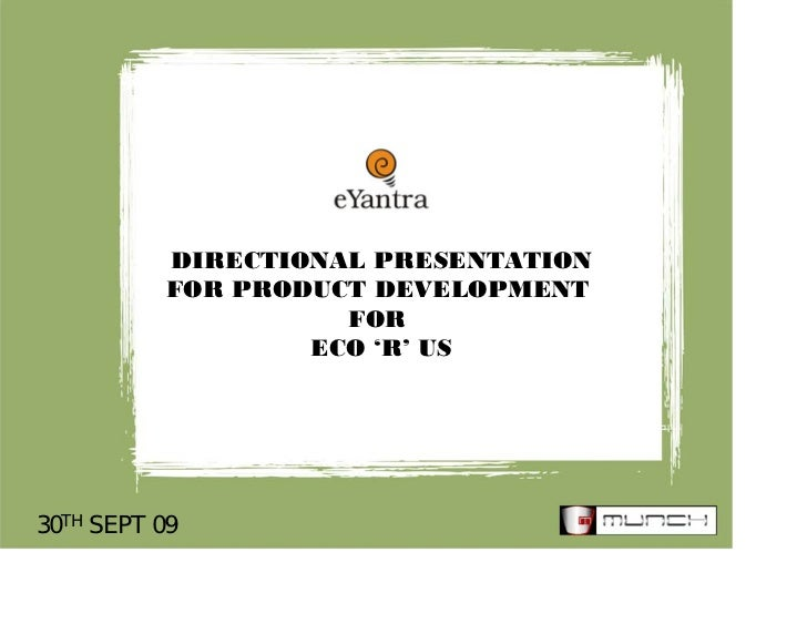 DIRECTIONAL PRESENTATION           FOR PRODUCT DEVELOPMENT                     FOR                   ECO 'R' US30TH SEPT 09