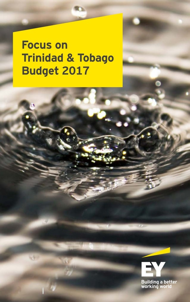 EY Focus on Trinidad & Tobago Budget 2017 Caveat The Trinidad & Tobago Budget 2017 is based on the Economic Policy Stateme...