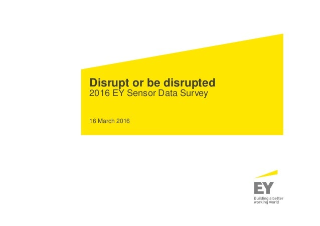 Disrupt or be disrupted 2016 EY Sensor Data Survey 16 March 2016