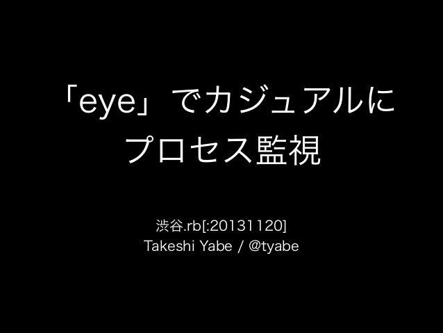 「eye」でカジュアルに プロセス監視 渋谷.rb[:20131120] Takeshi Yabe / @tyabe