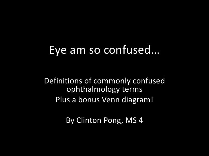 Eye am so confused…<br />Definitions of commonly confused ophthalmology terms<br />Plus a bonus Venn diagram!<br />By Clin...