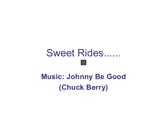 Sweet Rides......Music: Johnny Be Good    (Chuck Berry)