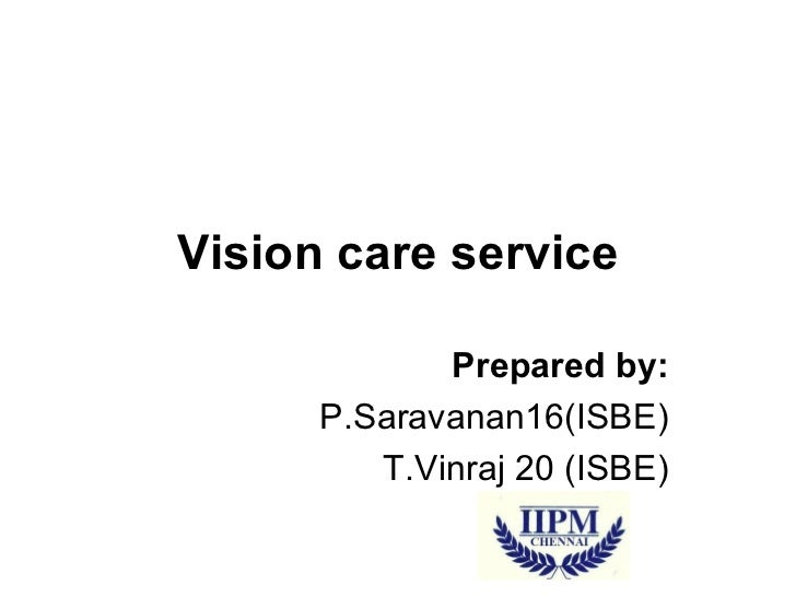 Vision care service Prepared by: P.Saravanan16(ISBE) T.Vinraj 20 (ISBE)