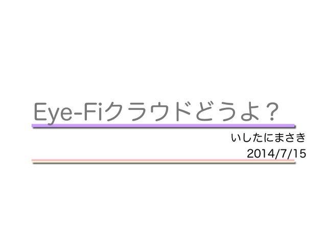 Eye-Fiクラウドどうよ? いしたにまさき 2014/7/15