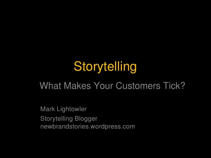 Storytelling<br />What Makes Your Customers Tick?<br />Mark Lightowler<br />Storytelling Blogger        newbrandstories.wo...