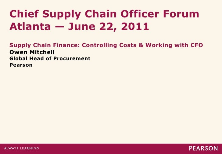 Chief Supply Chain Officer ForumAtlanta — June 22, 2011Supply Chain Finance: Controlling Costs & Working with CFOOwen Mitc...