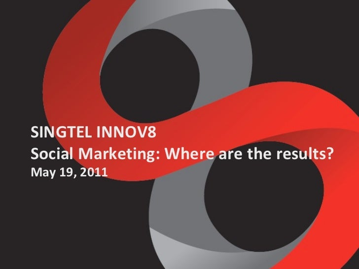 SINGTEL INNOV8 Social Marketing: Where are the results? May 19, 2011