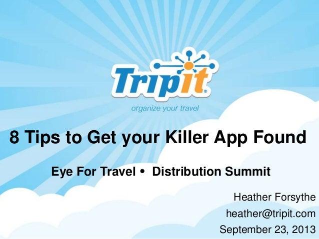 8 Tips to Get your Killer App Found Heather Forsythe heather@tripit.com September 23, 2013 Eye For Travel  Distribution S...
